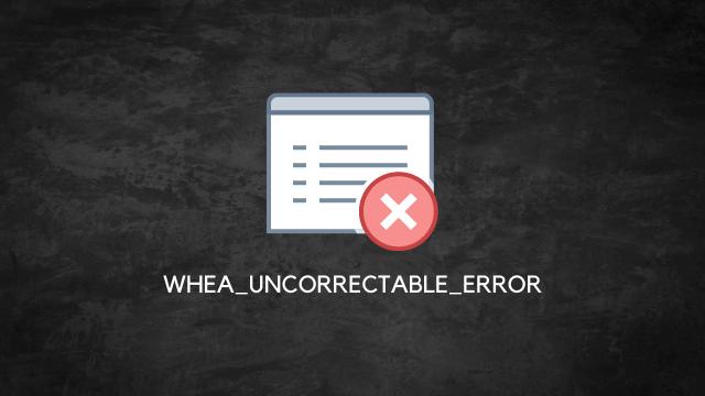 WHEA_UNCORRECTABLE_ERROR Hatası ve Çözümü